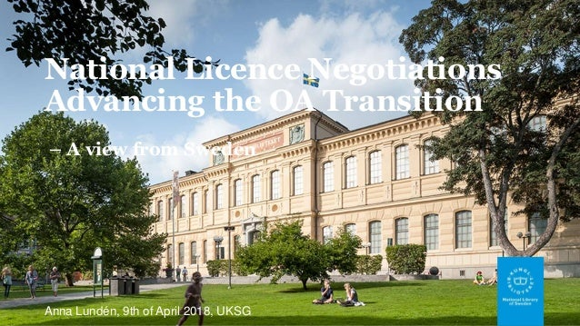 National Licence Negotiations Advancing the OA Transition – A view from Sweden Anna Lundén, 9th of April 2018, UKSG