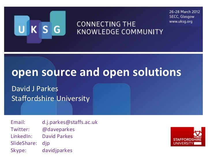 open source and open solutionsDavid J ParkesStaffordshire UniversityEmail:        d.j.parkes@staffs.ac.ukTwitter:      @da...
