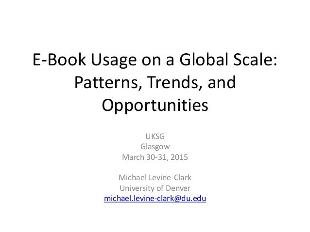 E-Book Usage on a Global Scale: Patterns, Trends, and Opportunities UKSG Glasgow March 30-31, 2015 Michael Levine-Clark Un...