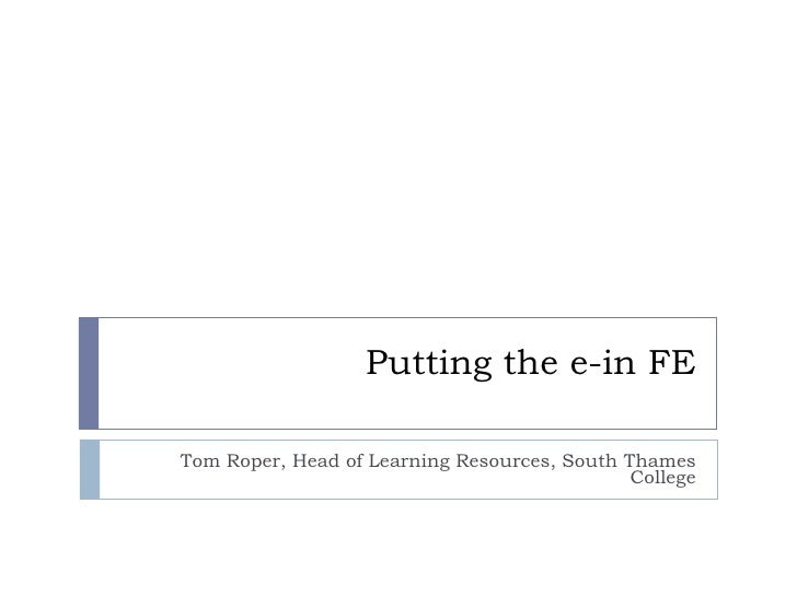 Putting the e-in FE Tom Roper, Head of Learning Resources, South Thames College