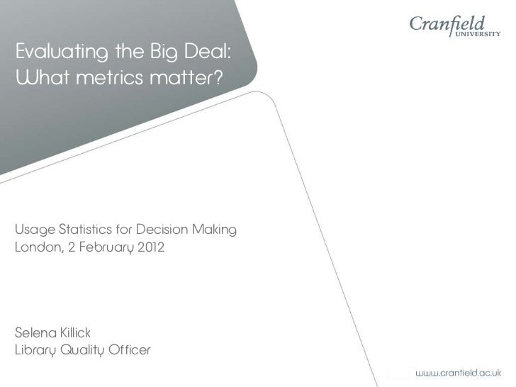 Evaluating the Big Deal:What metrics matter?Usage Statistics for Decision MakingLondon, 2 February 2012Selena KillickLibra...