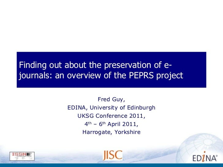 Finding out about the preservation of e-journals: an overview of the PEPRS project Fred Guy, EDINA, University of Edinburg...