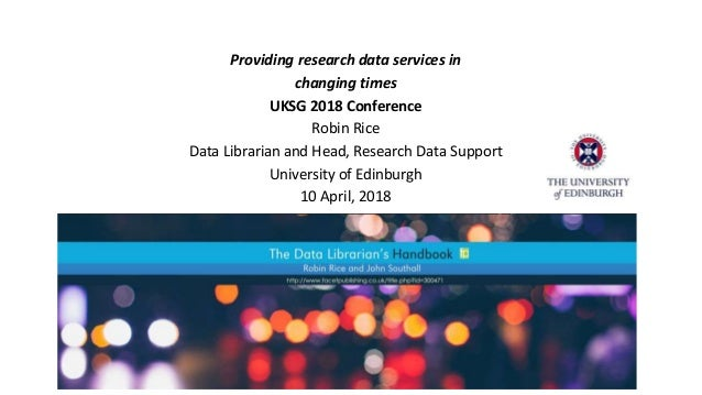 Providing research data services in changing times UKSG 2018 Conference Robin Rice Data Librarian and Head, Research Data ...