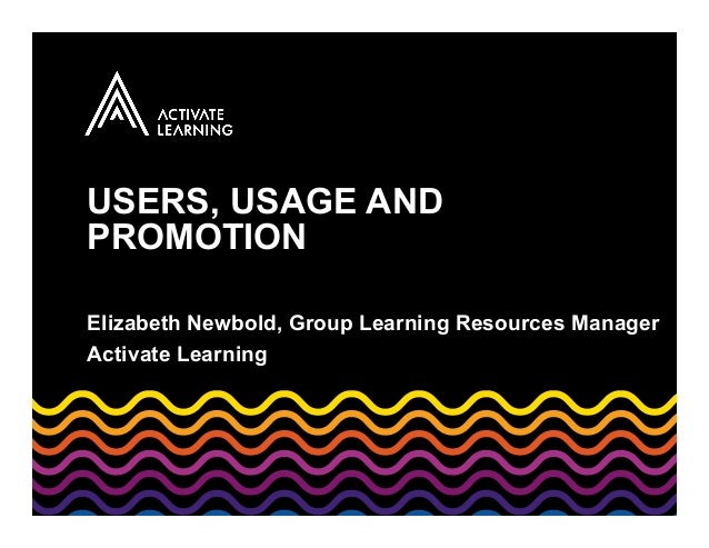USERS, USAGE AND PROMOTION Elizabeth Newbold, Group Learning Resources Manager Activate Learning