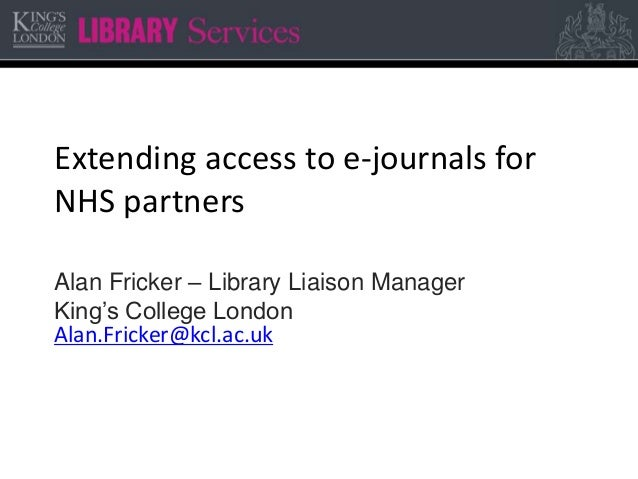 Extending access to e-journals for NHS partners Alan Fricker – Library Liaison Manager King's College London Alan.Fricker@...