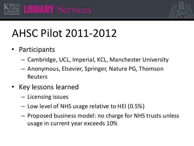 AHSC Pilot 2011-2012 • Participants – Cambridge, UCL, Imperial, KCL, Manchester University – Anonymous, Elsevier, Springer...