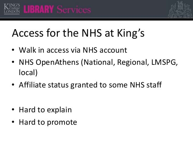 Access for the NHS at King's • Walk in access via NHS account • NHS OpenAthens (National, Regional, LMSPG, local) • Affili...