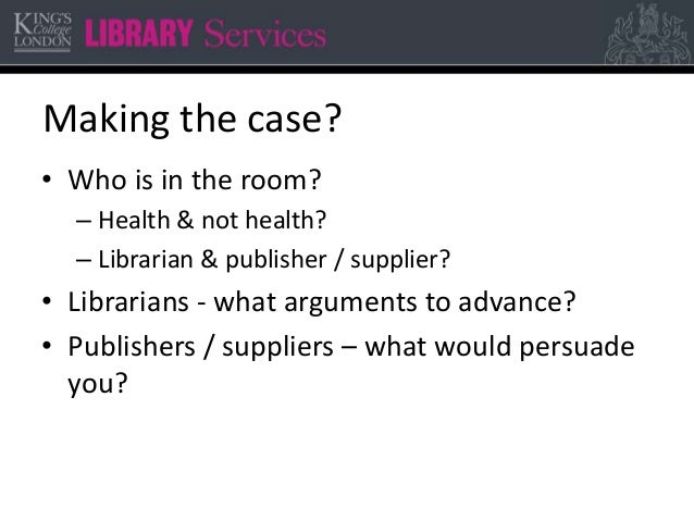 Making the case? • Who is in the room? – Health & not health? – Librarian & publisher / supplier? • Librarians - what argu...