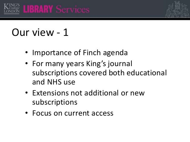 Our view - 1 • Importance of Finch agenda • For many years King's journal subscriptions covered both educational and NHS u...