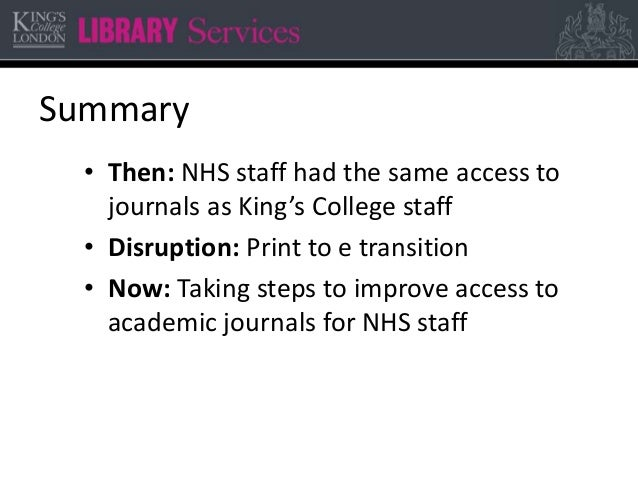 Summary • Then: NHS staff had the same access to journals as King's College staff • Disruption: Print to e transition • No...