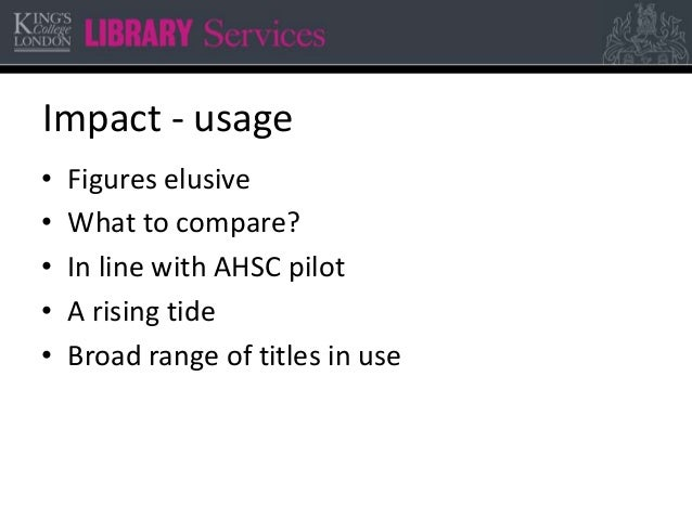 Impact - usage • Figures elusive • What to compare? • In line with AHSC pilot • A rising tide • Broad range of titles in u...