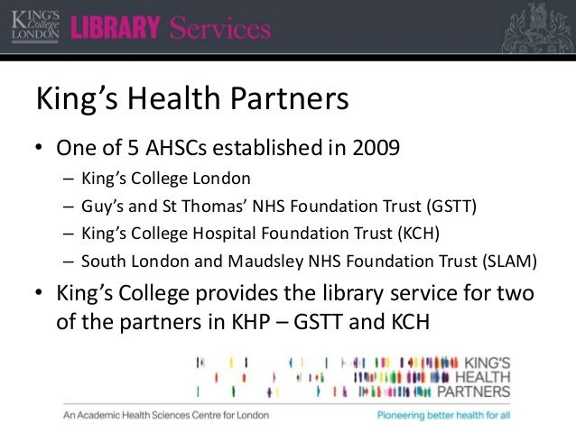 King's Health Partners • One of 5 AHSCs established in 2009 – King's College London – Guy's and St Thomas' NHS Foundation ...