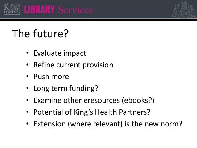 The future? • Evaluate impact • Refine current provision • Push more • Long term funding? • Examine other eresources (eboo...