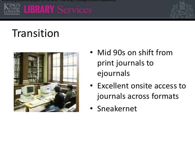 Transition • Mid 90s on shift from print journals to ejournals • Excellent onsite access to journals across formats • Snea...