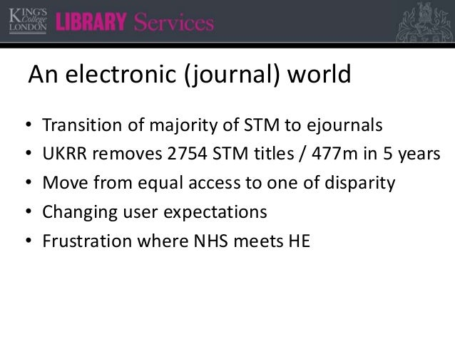 An electronic (journal) world • Transition of majority of STM to ejournals • UKRR removes 2754 STM titles / 477m in 5 year...