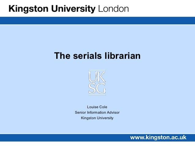 The serials librarian            Louise Cole     Senior Information Advisor        Kingston University