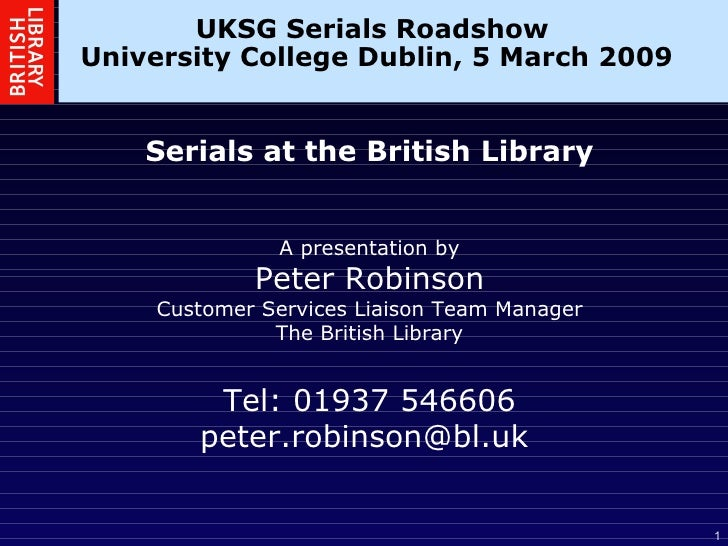 UKSG Serials Roadshow  University College Dublin, 5 March 2009 Serials at the British Library A presentation by Peter Robi...