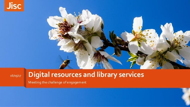 Digital resources and library services Meeting the challenge of engagement 16/05/17