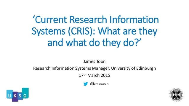 'Current Research Information Systems (CRIS): What are they and what do they do?' James Toon Research Information Systems ...