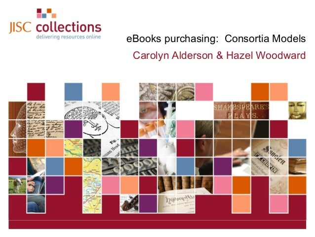 eBooks purchasing: Consortia Models Carolyn Alderson & Hazel Woodward  JISC Collections  February 4, 2014 | Click: View=>H...