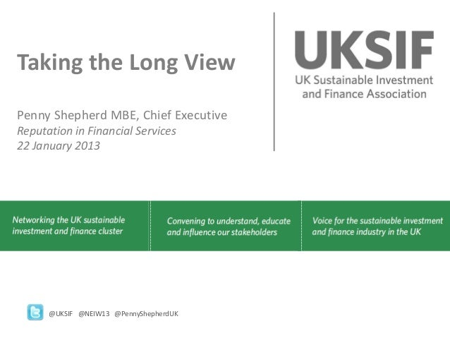 Taking the Long ViewPenny Shepherd MBE, Chief ExecutiveReputation in Financial Services22 January 2013      @UKSIF @NEIW13...