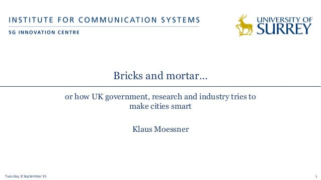 Bricks and mortar… or how UK government, research and industry tries to make cities smart Klaus Moessner Tuesday,  8  ...