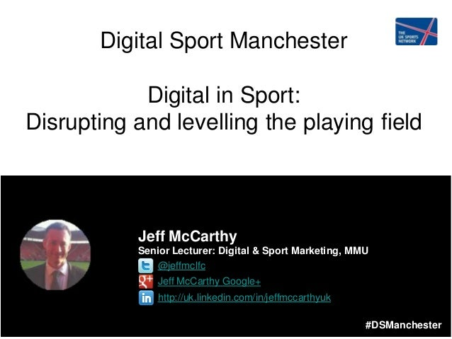 #DSManchester Digital Sport Manchester Digital in Sport: Disrupting and levelling the playing field Jeff McCarthy Senior L...