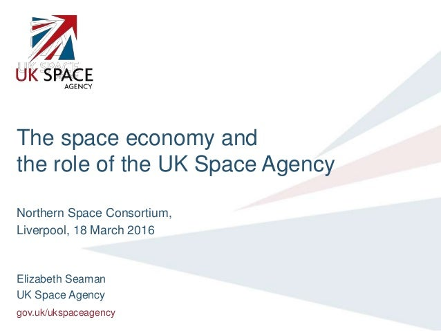 gov.uk/ukspaceagency The space economy and the role of the UK Space Agency Northern Space Consortium, Liverpool, 18 March ...