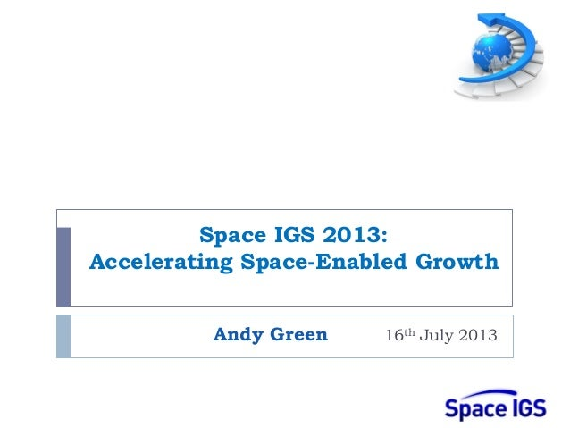 Space IGS 2013: Accelerating Space-Enabled Growth Andy Green 16th July 2013