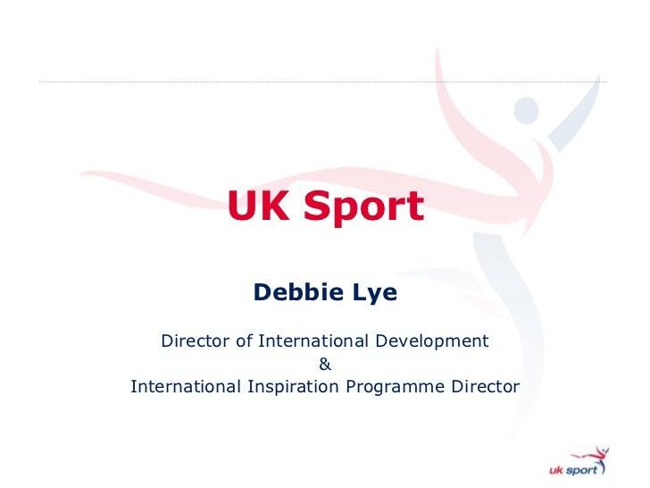 UK Sport             Debbie Lye    Director of International Development                       &International Inspiration ...
