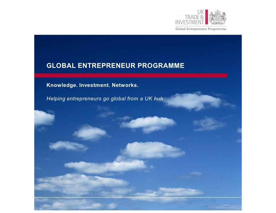 GLOBAL ENTREPRENEUR PROGRAMMEKnowledge. Investment. Networks.Helping entrepreneurs go global from a UK hub
