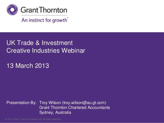 UK Trade & Investment Creative Industries Webinar 13 March 2013 Presentation By: Troy Wilson (troy.wilson@au.gt.com)      ...