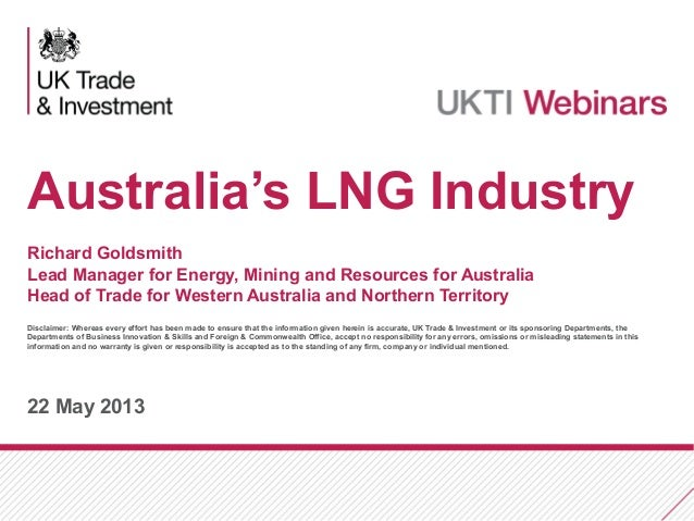 22 May 2013Australia's LNG IndustryRichard GoldsmithLead Manager for Energy, Mining and Resources for AustraliaHead of Tra...