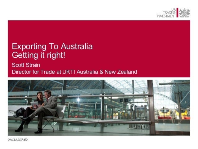 Exporting To Australia  Getting it right!  Scott Strain  Director for Trade at UKTI Australia & New ZealandUNCLASSIFIED