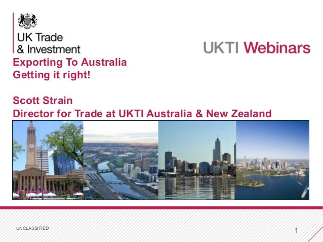UNCLASSIFIED 1 Exporting To Australia Getting it right! Scott Strain Director for Trade at UKTI Australia & New Zealand