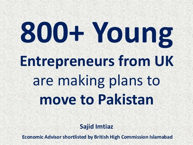 800+ Young Entrepreneurs from UK are making plans to move to Pakistan Sajid Imtiaz Economic Advisor shortlisted by British...