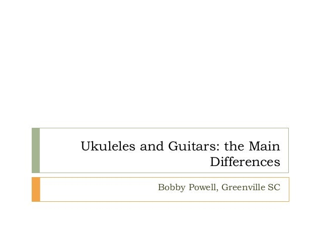 Ukuleles and Guitars: the Main Differences Bobby Powell, Greenville SC