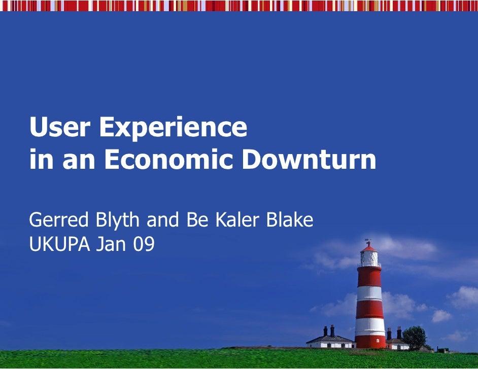 User Experience in an Economic Downturn  Gerred Blyth and Be Kaler Blake UKUPA Jan 09