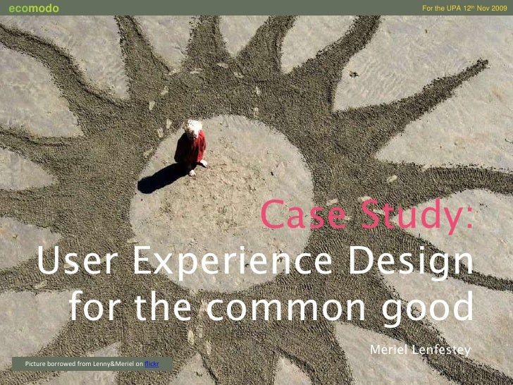 Case Study:<br />User Experience Design for the common good<br />Meriel Lenfestey<br />Picture borrowed from Lenny&Meriel ...