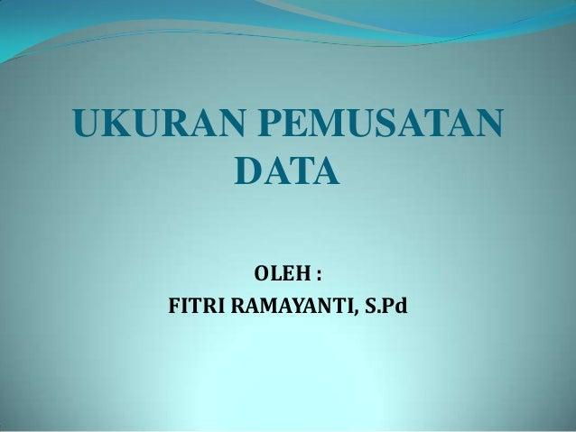 UKURAN PEMUSATAN DATA OLEH : FITRI RAMAYANTI, S.Pd