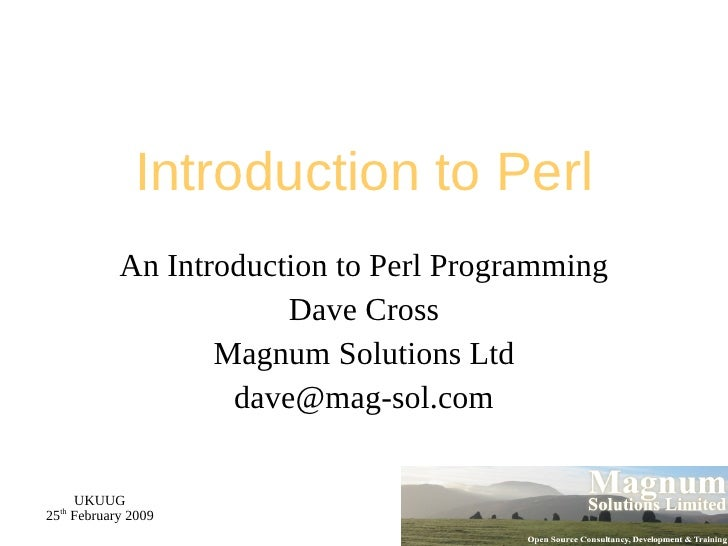 Introduction to Perl An Introduction to Perl Programming Dave Cross Magnum Solutions Ltd [email_address]
