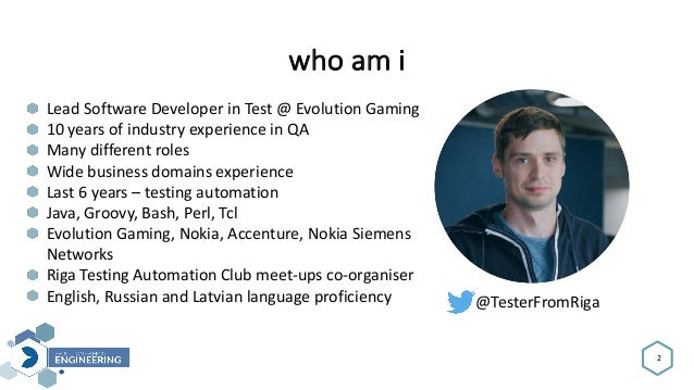 whoami 2 LeadSoftwareDeveloperinTest@EvolutionGaming 10yearsofindustryexperienceinQA Manydifferentroles W...
