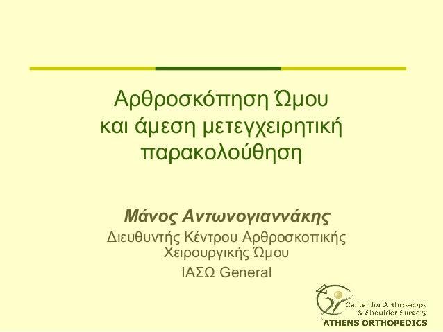 Αρθροσκόπηση Ώμου και άμεση μετεγχειρητική παρακολούθηση Μάνος Αντωνογιαννάκης Διευθυντής Κέντρου Αρθροσκοπικής Χειρουργικ...