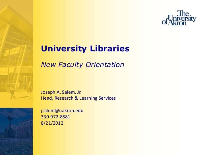 University LibrariesNew Faculty OrientationJoseph A. Salem, Jr.Head, Research & Learning Servicesjsalem@uakron.edu330-972-...