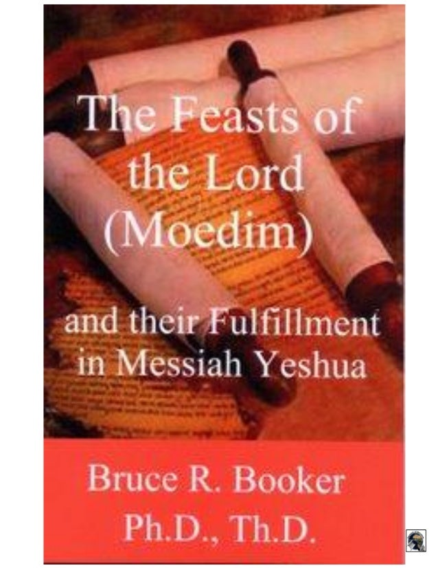1 The Feasts of the Lord (Moedim) and Their Fulfillment in Messiah Yeshua Bruce R. Booker, Ph.D., Th.D. Copyright 2008 www...