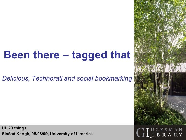 Been there – tagged that Delicious, Technorati and social bookmarking UL 23 things Sinéad Keogh, 05/08/09, University of L...