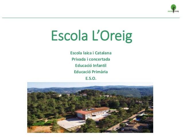 Escola L'Oreig Escola laica i Catalana Privada i concertada Educació Infantil Educació Primària E.S.O.