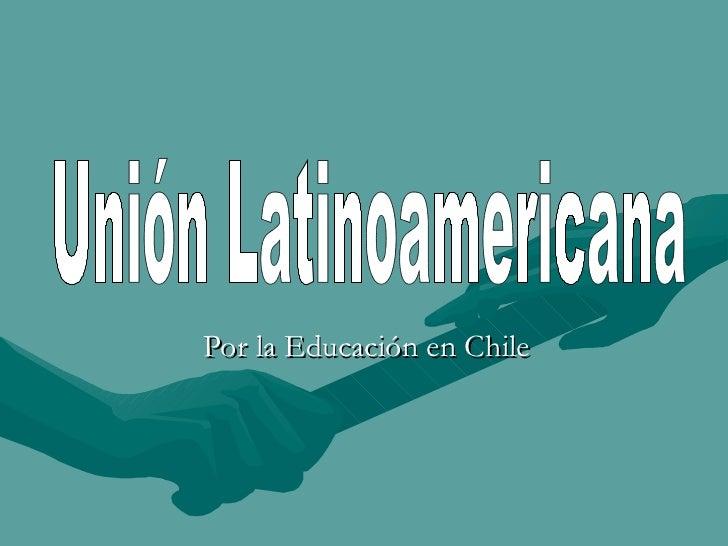 Por la Educación en Chile Unión Latinoamericana