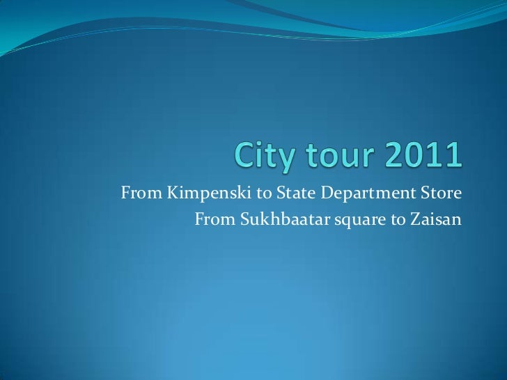 City tour 2011<br />From Kimpenski to State Department Store <br />From Sukhbaatar square to Zaisan<br />