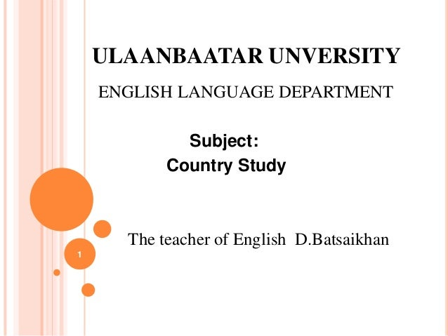 ULAANBAATAR UNVERSITY ENGLISH LANGUAGE DEPARTMENT Subject: Country Study  The teacher of English D.Batsaikhan 1